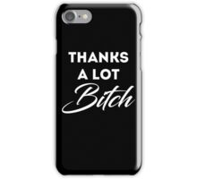 Thanks A Lot Bitch! iPhone Case/Skin