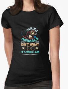 CARING FOR ANIMALS ISNT WHAT I DO ITS WHO I AM Womens Fitted T-Shirt