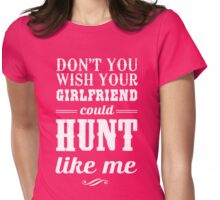 Don't you wish your girlfriend could hunt like me Womens Fitted T-Shirt