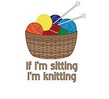 If I'm Sitting, I'm Knitting Photographic Print