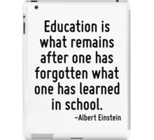 Education is what remains after one has forgotten what one has learned in school. iPad Case/Skin