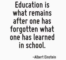 Education is what remains after one has forgotten what one has learned in school. by Quotr