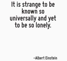 It is strange to be known so universally and yet to be so lonely. by Quotr