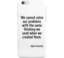 We cannot solve our problems with the same thinking we used when we created them. iPhone Case/Skin