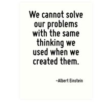 We cannot solve our problems with the same thinking we used when we created them. Art Print