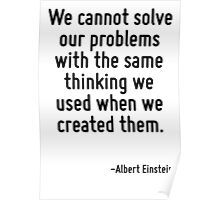 We cannot solve our problems with the same thinking we used when we created them. Poster