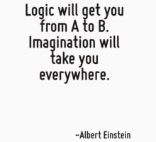 Logic will get you from A to B. Imagination will take you everywhere. by Quotr