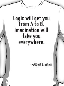 Logic will get you from A to B. Imagination will take you everywhere. T-Shirt