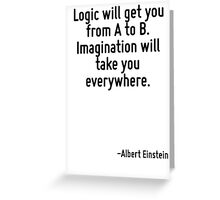 Logic will get you from A to B. Imagination will take you everywhere. Greeting Card