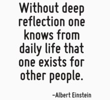 Without deep reflection one knows from daily life that one exists for other people. by Quotr