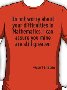 Do not worry about your difficulties in Mathematics. I can assure you mine are still greater. T-Shirt