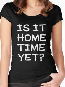 Is It Home Time Yet? Women's Fitted Scoop T-Shirt