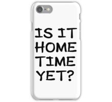 Is It Home Time Yet? iPhone Case/Skin