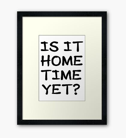 Is It Home Time Yet? Framed Print