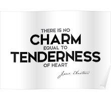 there is no charm equal to tenderness of heart - jane austen Poster