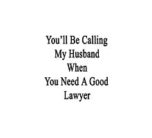 You'll Be Calling My Husband When You Need A Good Lawyer  by supernova23