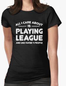All i care about is playing league and like maybe 4 people Womens Fitted T-Shirt