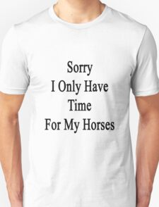 Sorry I Only Have Time For My Horses  Unisex T-Shirt