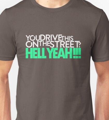 You drive this on the street? (1) Unisex T-Shirt