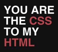 You are the CSS to my HTML by hypetees