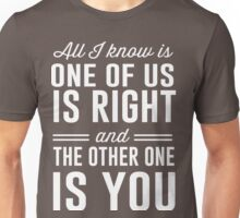 All I know is one of us is right and the other one is you Unisex T-Shirt