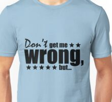 Don't get me wrong, but... Unisex T-Shirt