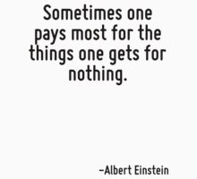 Sometimes one pays most for the things one gets for nothing. by Quotr