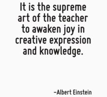 It is the supreme art of the teacher to awaken joy in creative expression and knowledge. by Quotr