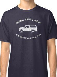 Drink apple juice 'cause OJ will kill you Classic T-Shirt