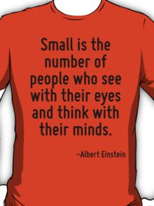 Small is the number of people who see with their eyes and think with their minds. T-Shirt