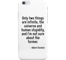 Only two things are infinite, the universe and human stupidity, and I'm not sure about the former. iPhone Case/Skin