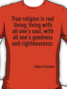 True religion is real living; living with all one's soul, with all one's goodness and righteousness. T-Shirt