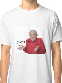 guess ill die Classic T-Shirt