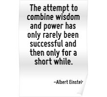 The attempt to combine wisdom and power has only rarely been successful and then only for a short while. Poster