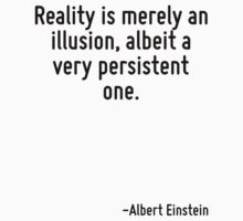 Reality is merely an illusion, albeit a very persistent one. by Quotr