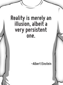 Reality is merely an illusion, albeit a very persistent one. T-Shirt