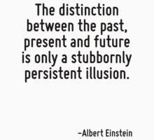 The distinction between the past, present and future is only a stubbornly persistent illusion. by Quotr