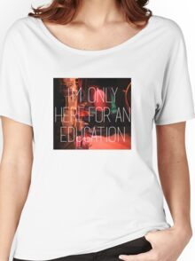 I'm only here for an education Women's Relaxed Fit T-Shirt