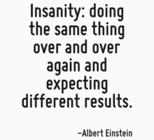 Insanity: doing the same thing over and over again and expecting different results. by Quotr