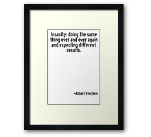 Insanity: doing the same thing over and over again and expecting different results. Framed Print