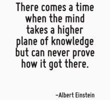 There comes a time when the mind takes a higher plane of knowledge but can never prove how it got there. by Quotr