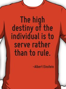 The high destiny of the individual is to serve rather than to rule. T-Shirt