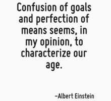 Confusion of goals and perfection of means seems, in my opinion, to characterize our age. by Quotr