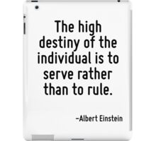 The high destiny of the individual is to serve rather than to rule. iPad Case/Skin