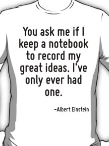 You ask me if I keep a notebook to record my great ideas. I've only ever had one. T-Shirt