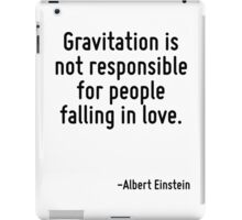 Gravitation is not responsible for people falling in love. iPad Case/Skin