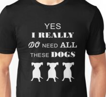 Dogs Yes I really do need all these dogs T-shirt Unisex T-Shirt