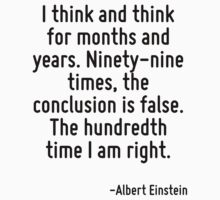 I think and think for months and years. Ninety-nine times, the conclusion is false. The hundredth time I am right. by Quotr