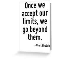 Once we accept our limits, we go beyond them. Greeting Card