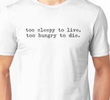 too sleepy to live, too hungry to die Unisex T-Shirt